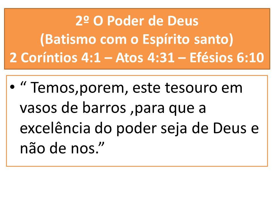 2º O Poder de Deus (Batismo com o Espírito santo) 2 Coríntios 4:1 – Atos 4:31 – Efésios 6:10 Temos,porem, este tesouro em vasos de barros,para que a e