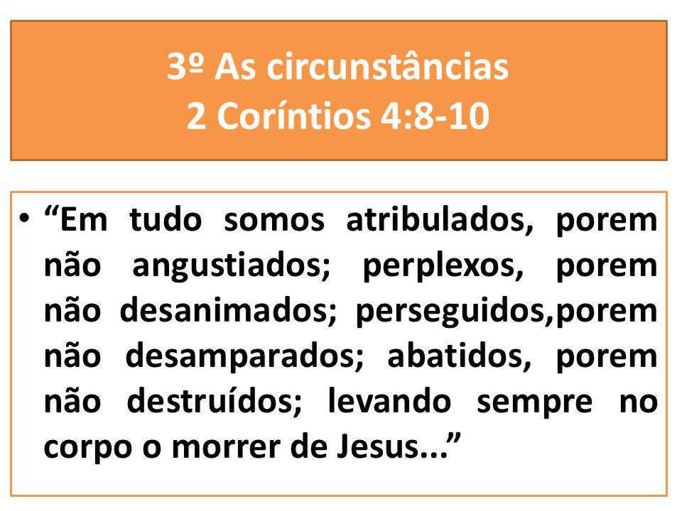 3º As circunstâncias 2 Coríntios 4:8-10 Em tudo somos atribulados, porem não angustiados; perplexos, porem não desanimados; perseguidos,porem não desa