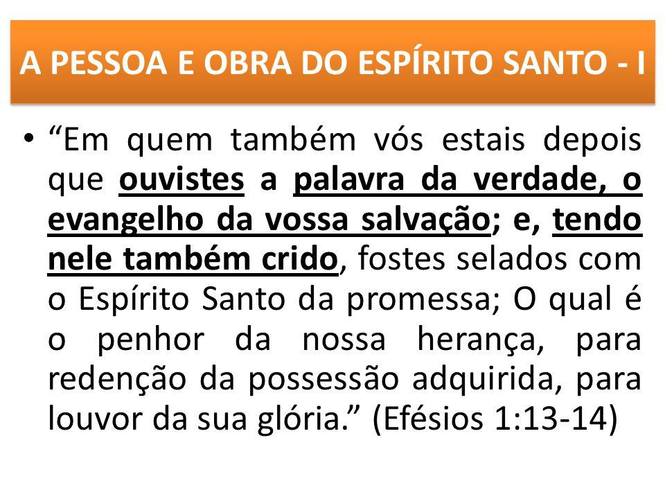 A PESSOA E OBRA DO ESPÍRITO SANTO - I Em quem também vós estais depois que ouvistes a palavra da verdade, o evangelho da vossa salvação; e, tendo nele