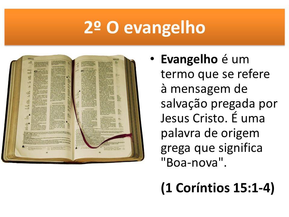 2º O evangelho Evangelho é um termo que se refere à mensagem de salvação pregada por Jesus Cristo. É uma palavra de origem grega que significa