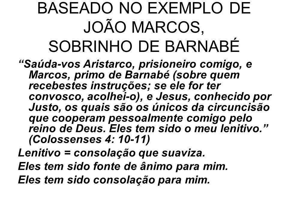 BASEADO NO EXEMPLO DE JOÃO MARCOS, SOBRINHO DE BARNABÉ Saúda-vos Aristarco, prisioneiro comigo, e Marcos, primo de Barnabé (sobre quem recebestes inst