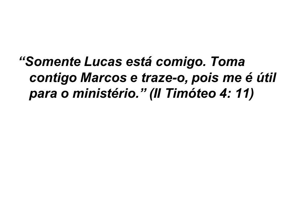 Somente Lucas está comigo. Toma contigo Marcos e traze-o, pois me é útil para o ministério. (II Timóteo 4: 11)