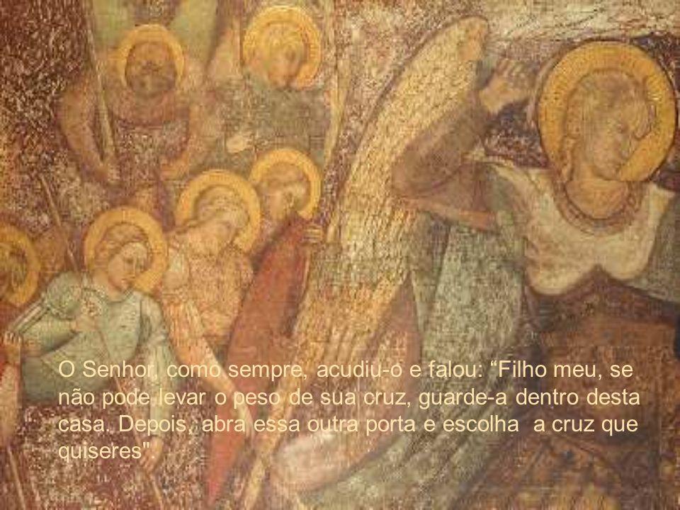 O Senhor, como sempre, acudiu-o e falou: Filho meu, se não pode levar o peso de sua cruz, guarde-a dentro desta casa. Depois, abra essa outra porta e