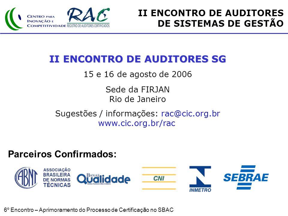 6º Encontro – Aprimoramento do Processo de Certificação no SBAC II ENCONTRO DE AUDITORES SG 15 e 16 de agosto de 2006 Sede da FIRJAN Rio de Janeiro Sugestões / informações: rac@cic.org.br www.cic.org.br/rac II ENCONTRO DE AUDITORES DE SISTEMAS DE GESTÃO Parceiros Confirmados: