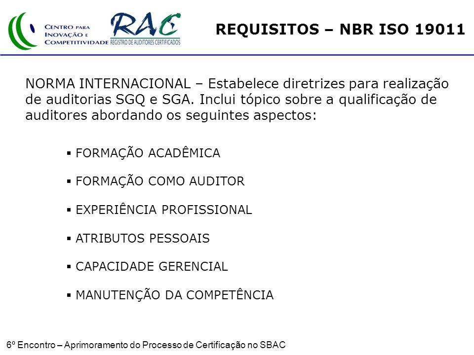 6º Encontro – Aprimoramento do Processo de Certificação no SBAC FORMAÇÃO ACADÊMICA FORMAÇÃO COMO AUDITOR EXPERIÊNCIA PROFISSIONAL ATRIBUTOS PESSOAIS CAPACIDADE GERENCIAL MANUTENÇÃO DA COMPETÊNCIA REQUISITOS – NBR ISO 19011 NORMA INTERNACIONAL – Estabelece diretrizes para realização de auditorias SGQ e SGA.