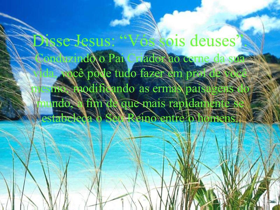 Disse Jesus: Vós sois deuses. Conduzindo o Pai Criador ao cerne da sua vida, você pode tudo fazer em prol de você mesmo, modificando as ermas paisagen