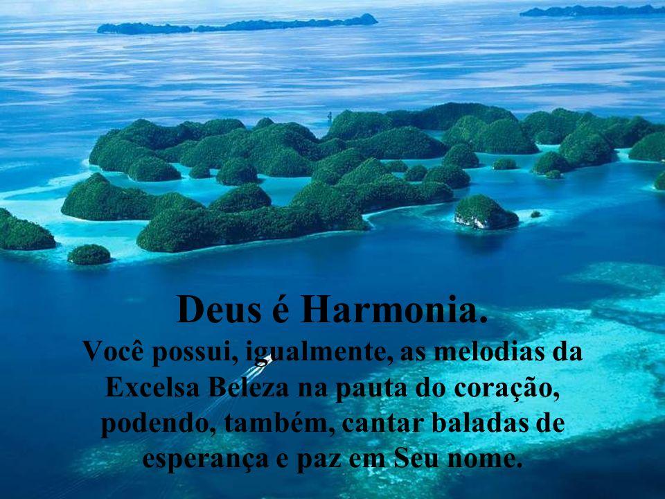 Deus é Harmonia. Você possui, igualmente, as melodias da Excelsa Beleza na pauta do coração, podendo, também, cantar baladas de esperança e paz em Seu