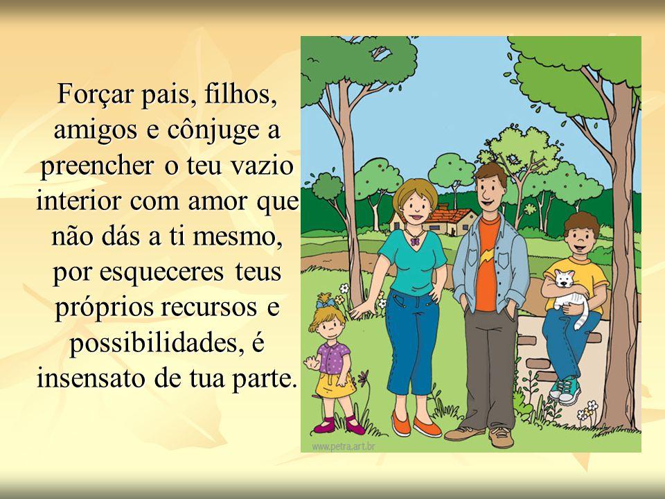 Forçar pais, filhos, amigos e cônjuge a preencher o teu vazio interior com amor que não dás a ti mesmo, por esqueceres teus próprios recursos e possib