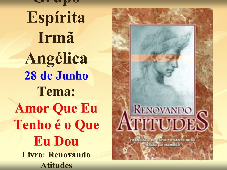 Grupo Espírita Irmã Angélica 28 de Junho Tema: Amor Que Eu Tenho é o Que Eu Dou Livro: Renovando Atitudes Hammed