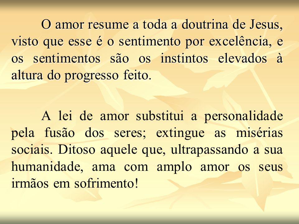 O amor resume a toda a doutrina de Jesus, visto que esse é o sentimento por excelência, e os sentimentos são os instintos elevados à altura do progres
