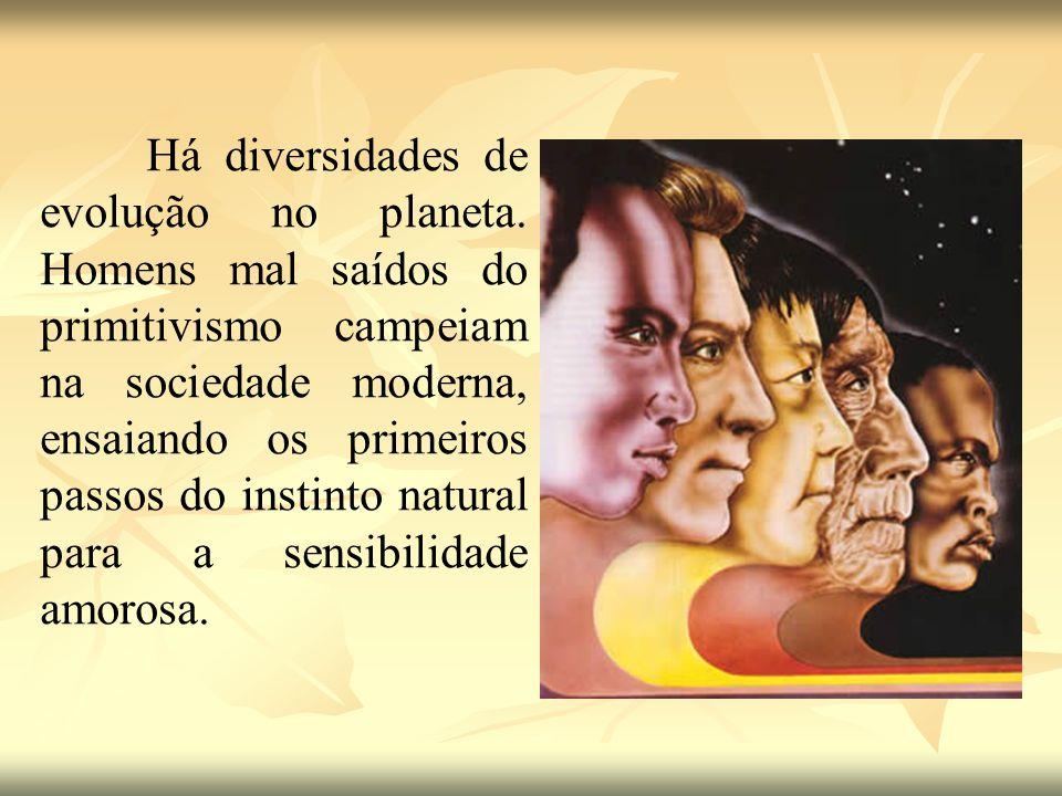 Há diversidades de evolução no planeta. Homens mal saídos do primitivismo campeiam na sociedade moderna, ensaiando os primeiros passos do instinto nat