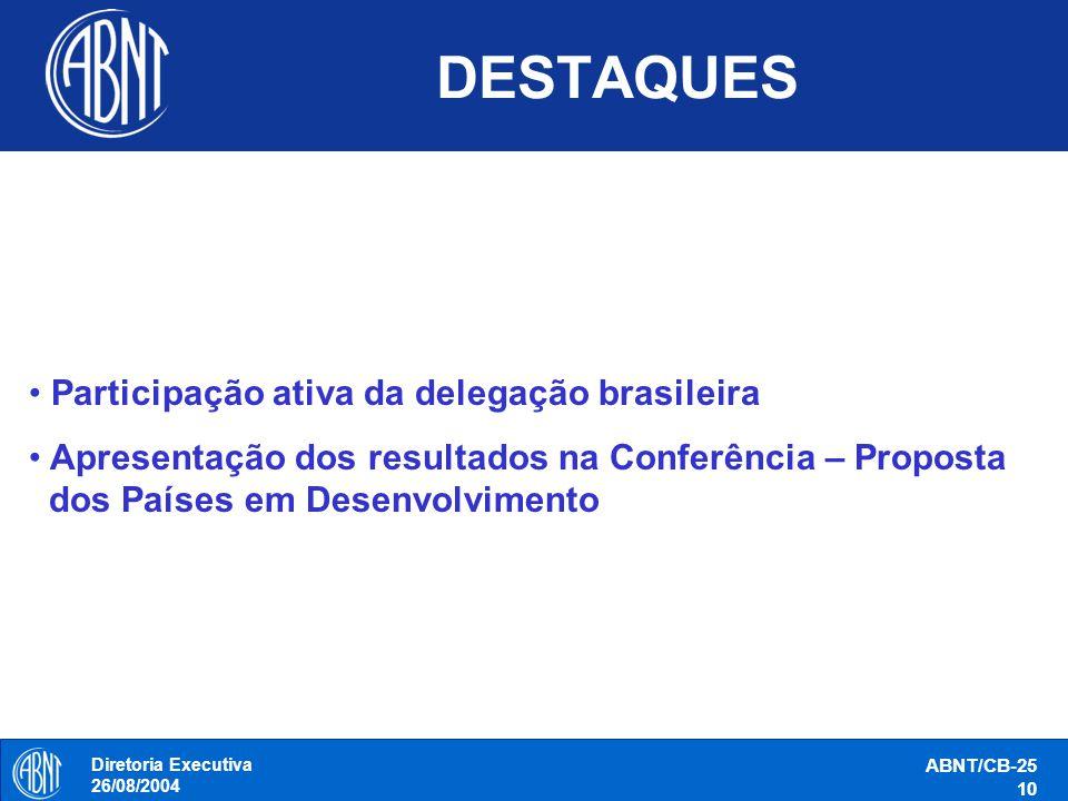 Diretoria Executiva 26/08/2004 ABNT/CB-25 10 DESTAQUES Participação ativa da delegação brasileira Apresentação dos resultados na Conferência – Propost
