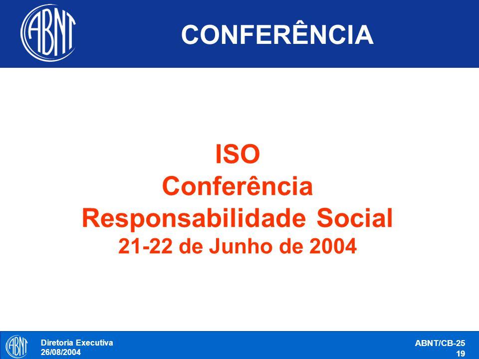 Diretoria Executiva 26/08/2004 ABNT/CB-25 19 CONFERÊNCIA ISO Conferência Responsabilidade Social 21-22 de Junho de 2004
