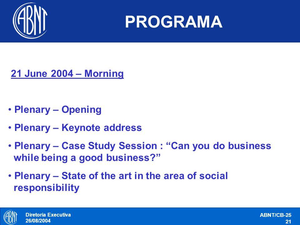 Diretoria Executiva 26/08/2004 ABNT/CB-25 21 PROGRAMA 21 June 2004 – Morning Plenary – Opening Plenary – Keynote address Plenary – Case Study Session