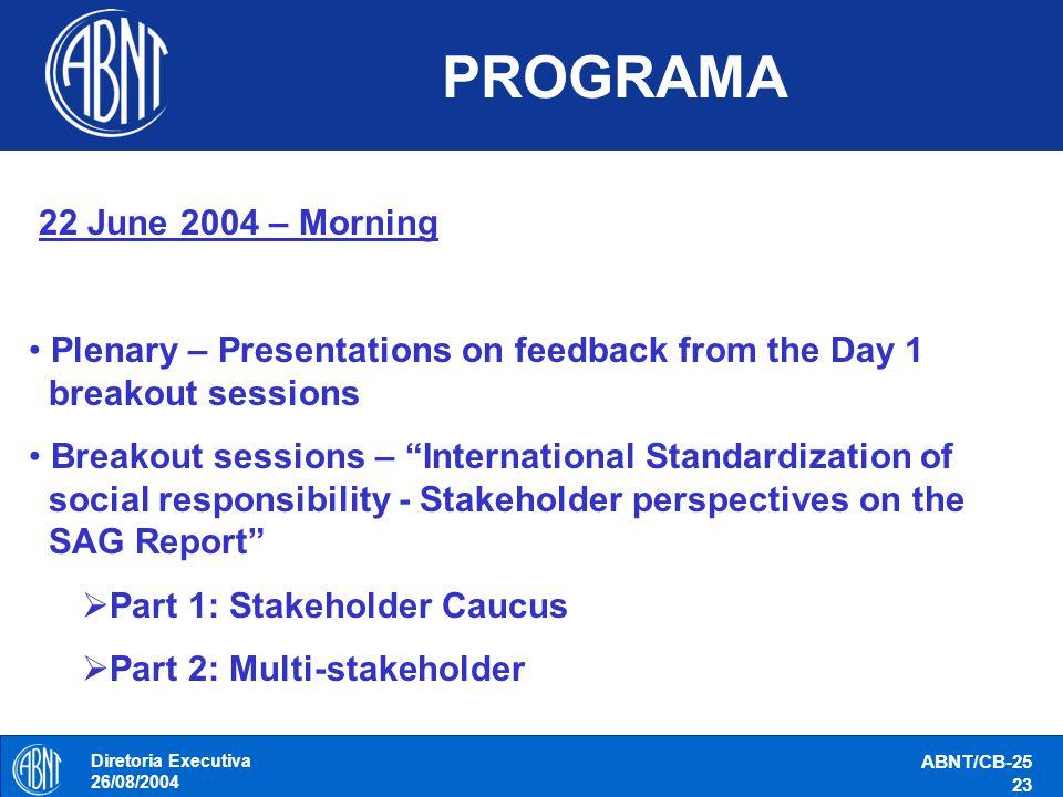 Diretoria Executiva 26/08/2004 ABNT/CB-25 23 PROGRAMA 22 June 2004 – Morning Plenary – Presentations on feedback from the Day 1 breakout sessions Brea