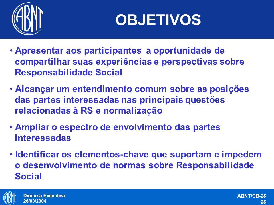 Diretoria Executiva 26/08/2004 ABNT/CB-25 25 OBJETIVOS Apresentar aos participantes a oportunidade de compartilhar suas experiências e perspectivas so