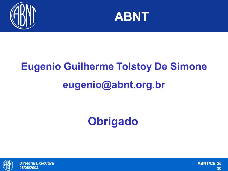 Diretoria Executiva 26/08/2004 ABNT/CB-25 30 ABNT Eugenio Guilherme Tolstoy De Simone eugenio@abnt.org.br Obrigado