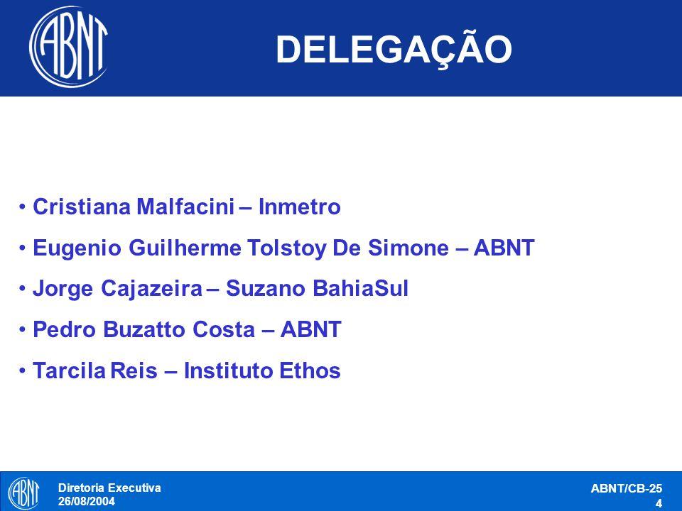 Diretoria Executiva 26/08/2004 ABNT/CB-25 4 DELEGAÇÃO Cristiana Malfacini – Inmetro Eugenio Guilherme Tolstoy De Simone – ABNT Jorge Cajazeira – Suzan