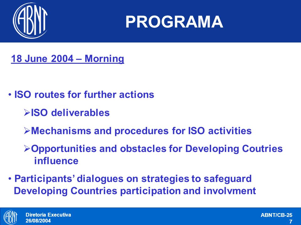 Diretoria Executiva 26/08/2004 ABNT/CB-25 8 PROGRAMA 18 June 2004 – Afternoon Preparation for participation in ISO Conference Commom positions Focus areas Allies Task force missions fo DC participants during the scheduled Paralell Breakout sessions