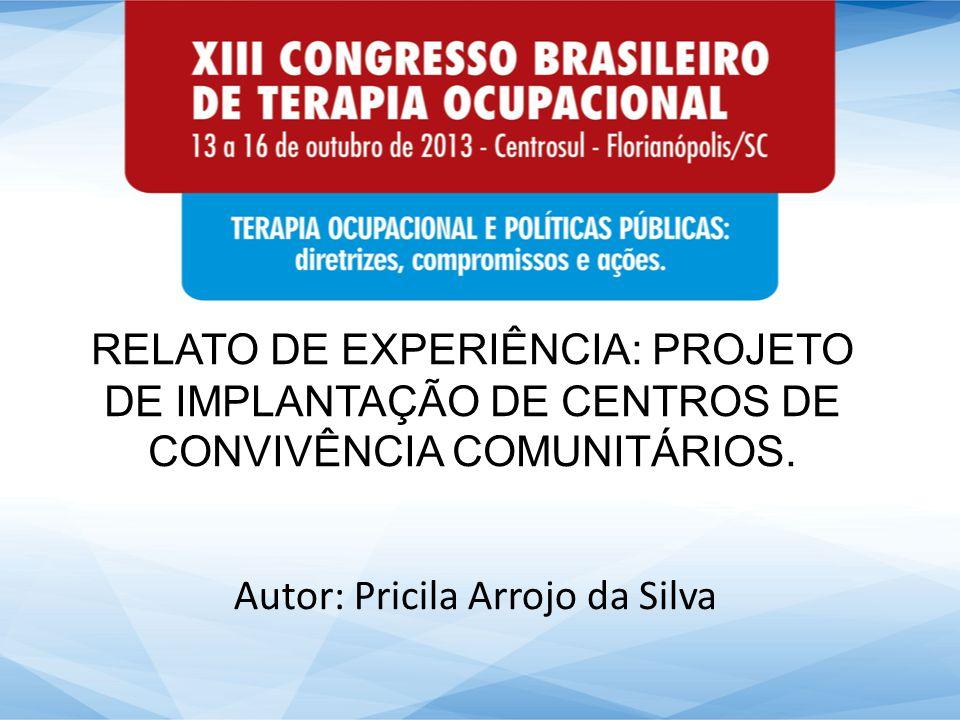 RELATO DE EXPERIÊNCIA: PROJETO DE IMPLANTAÇÃO DE CENTROS DE CONVIVÊNCIA COMUNITÁRIOS. Autor: Pricila Arrojo da Silva