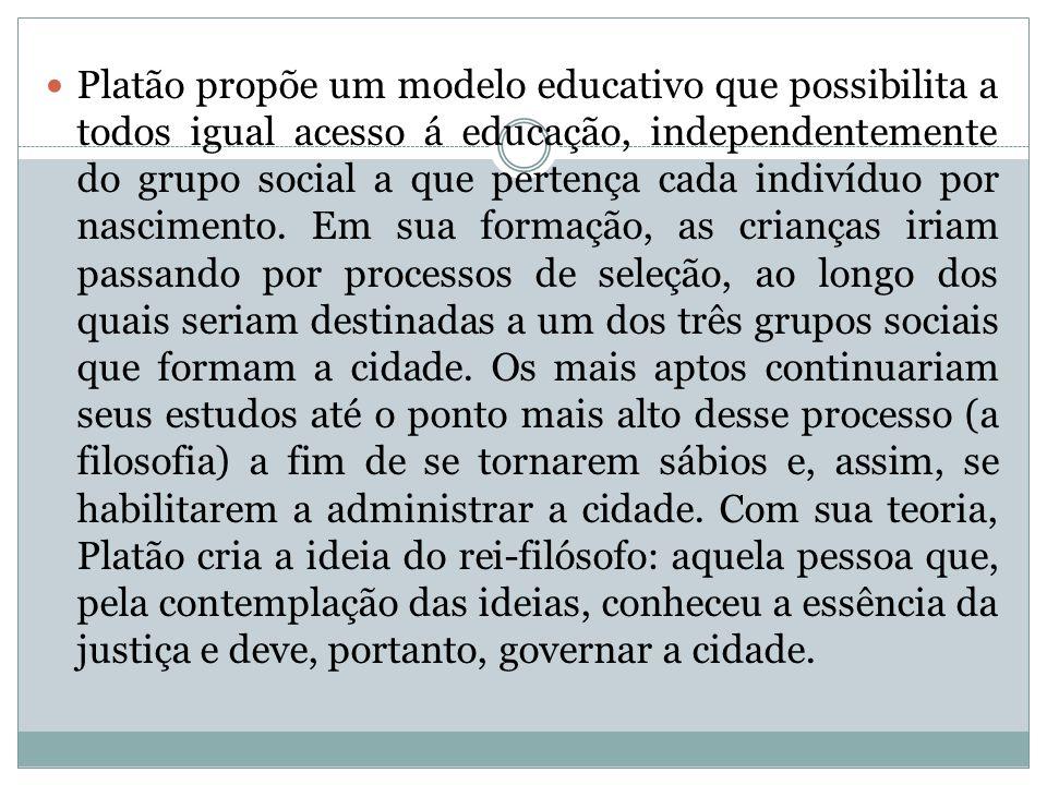 Platão propõe um modelo educativo que possibilita a todos igual acesso á educação, independentemente do grupo social a que pertença cada indivíduo por