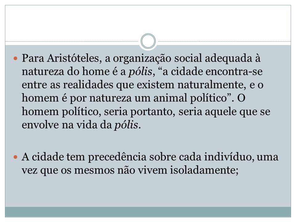 Para Aristóteles, a organização social adequada à natureza do home é a pólis, a cidade encontra-se entre as realidades que existem naturalmente, e o homem é por natureza um animal político.