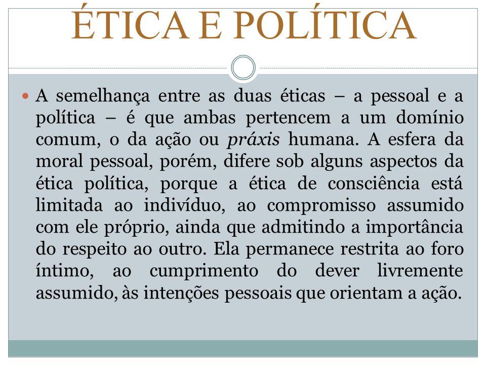 ÉTICA E POLÍTICA A semelhança entre as duas éticas – a pessoal e a política – é que ambas pertencem a um domínio comum, o da ação ou práxis humana. A