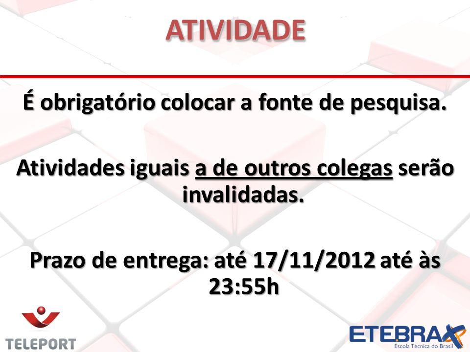 É obrigatório colocar a fonte de pesquisa. Atividades iguais a de outros colegas serão invalidadas. Prazo de entrega: até 17/11/2012 até às 23:55h ATI