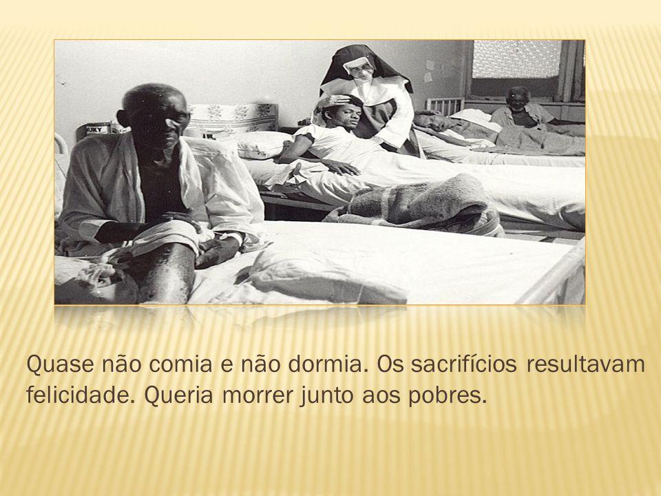 Quase não comia e não dormia. Os sacrifícios resultavam felicidade. Queria morrer junto aos pobres.