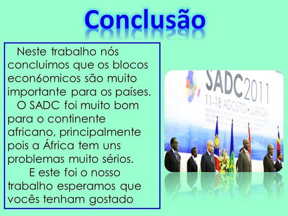 Neste trabalho nós concluimos que os blocos econ6omicos são muito importante para os países. O SADC foi muito bom para o continente africano, principa