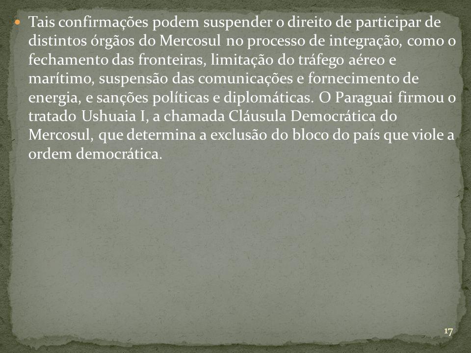 Tais confirmações podem suspender o direito de participar de distintos órgãos do Mercosul no processo de integração, como o fechamento das fronteiras, limitação do tráfego aéreo e marítimo, suspensão das comunicações e fornecimento de energia, e sanções políticas e diplomáticas.