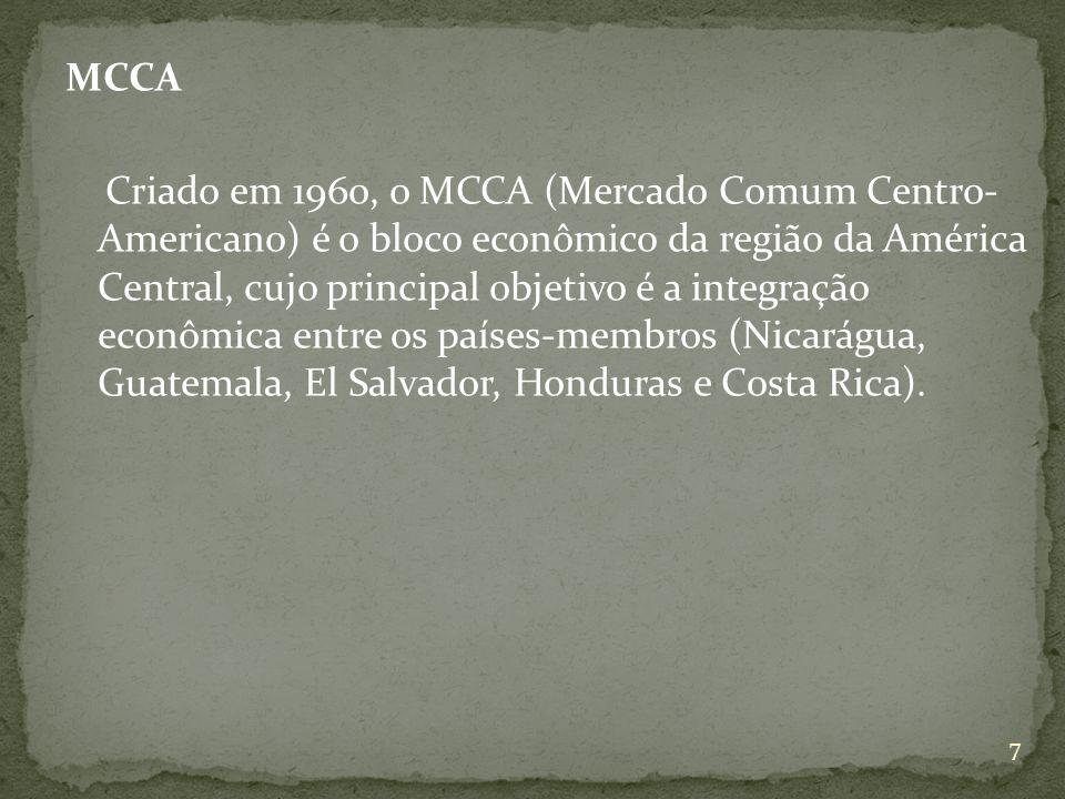 MCCA Criado em 1960, o MCCA (Mercado Comum Centro- Americano) é o bloco econômico da região da América Central, cujo principal objetivo é a integração econômica entre os países-membros (Nicarágua, Guatemala, El Salvador, Honduras e Costa Rica).
