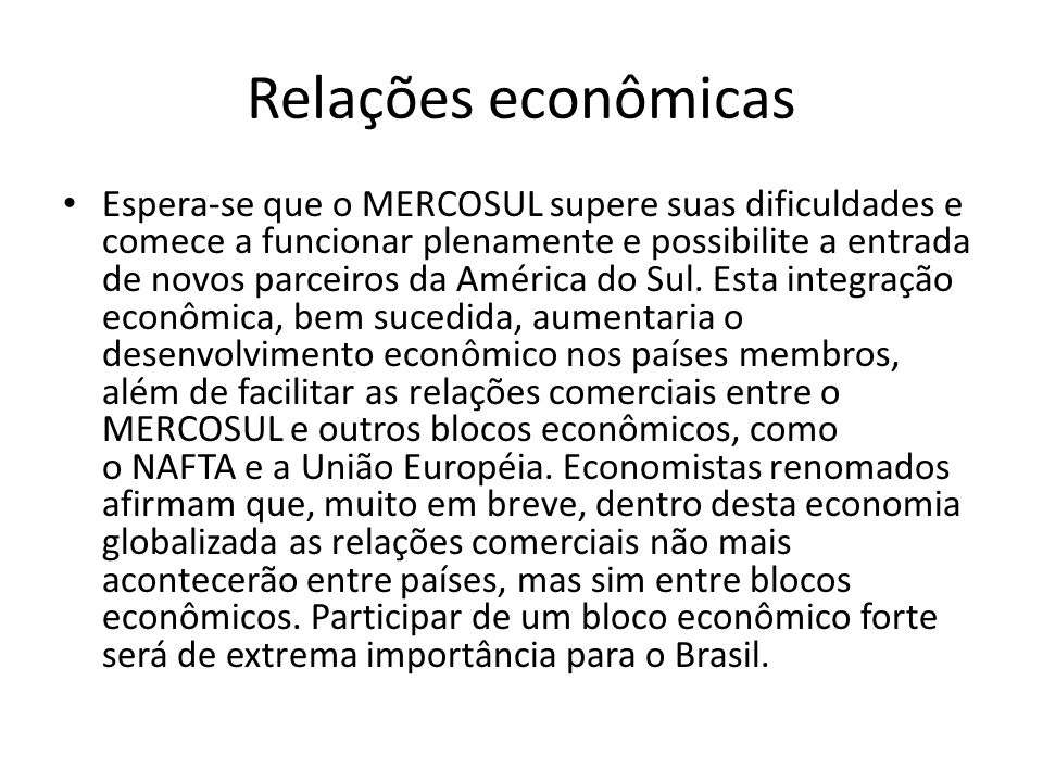 Relações econômicas Espera-se que o MERCOSUL supere suas dificuldades e comece a funcionar plenamente e possibilite a entrada de novos parceiros da Am
