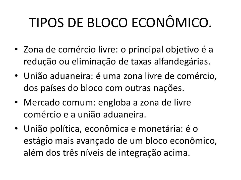 TIPOS DE BLOCO ECONÔMICO. Zona de comércio livre: o principal objetivo é a redução ou eliminação de taxas alfandegárias. União aduaneira: é uma zona l