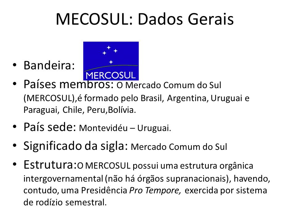 MECOSUL: Dados Gerais Bandeira: Países membros: O Mercado Comum do Sul (MERCOSUL),é formado pelo Brasil, Argentina, Uruguai e Paraguai, Chile, Peru,Bo