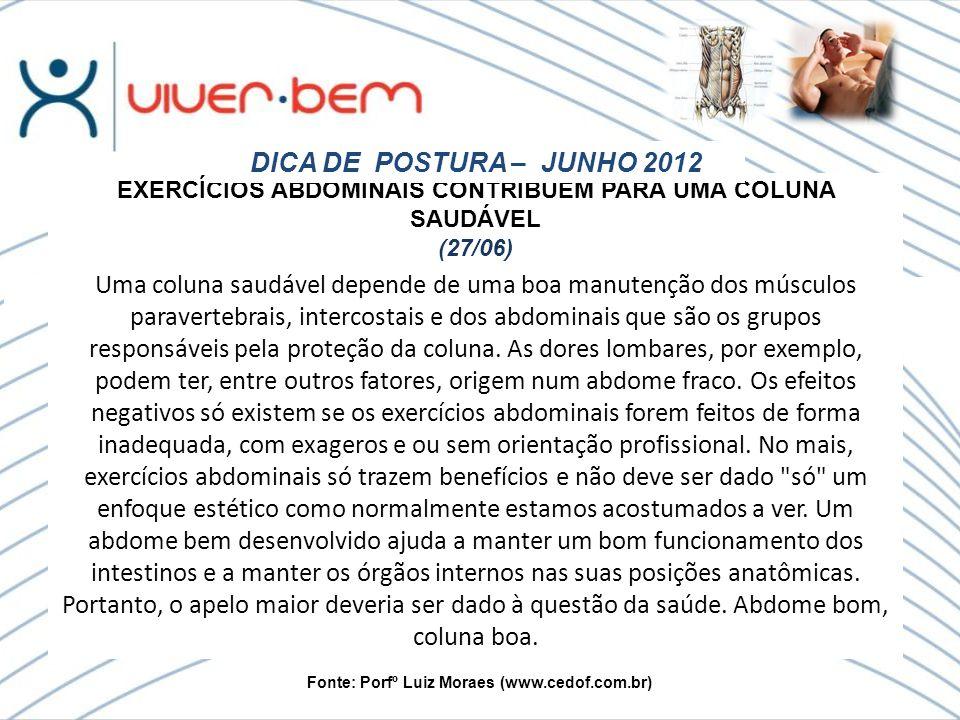 Fonte: Porfº Luiz Moraes (www.cedof.com.br) EXERCÍCIOS ABDOMINAIS CONTRIBUEM PARA UMA COLUNA SAUDÁVEL (27/06) DICA DE POSTURA – JUNHO 2012 Uma coluna saudável depende de uma boa manutenção dos músculos paravertebrais, intercostais e dos abdominais que são os grupos responsáveis pela proteção da coluna.