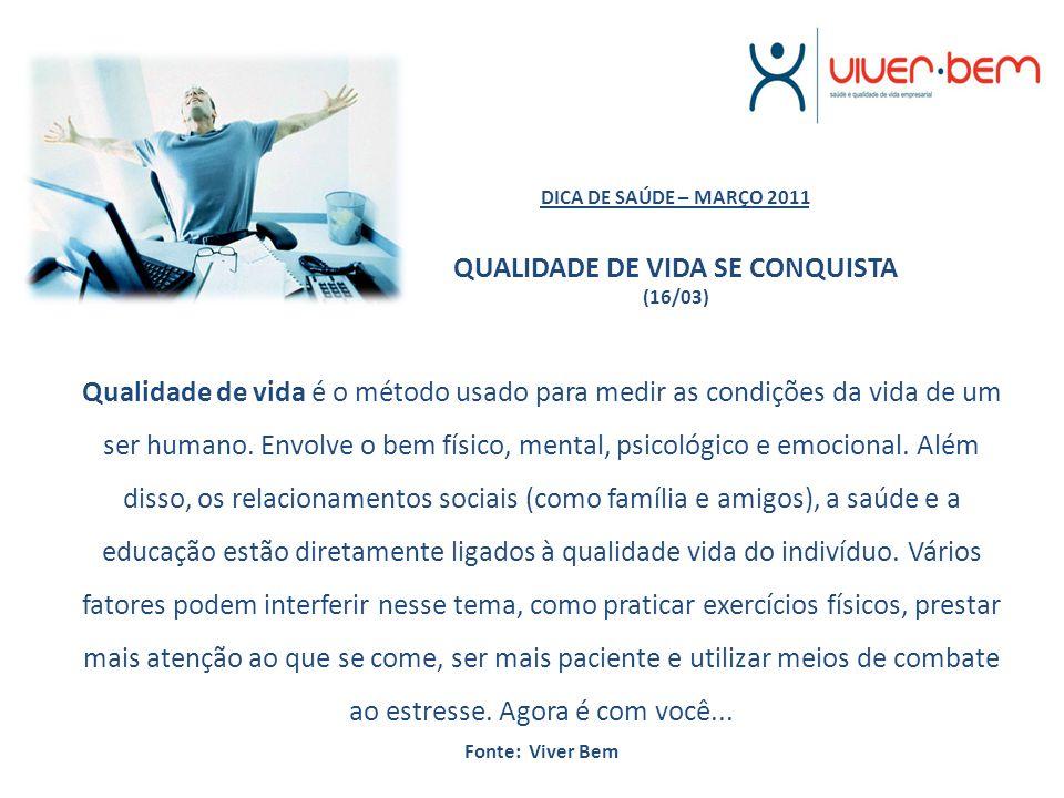 DICA DE SAÚDE – MARÇO 2011 QUALIDADE DE VIDA SE CONQUISTA (16/03) Qualidade de vida é o método usado para medir as condições da vida de um ser humano.