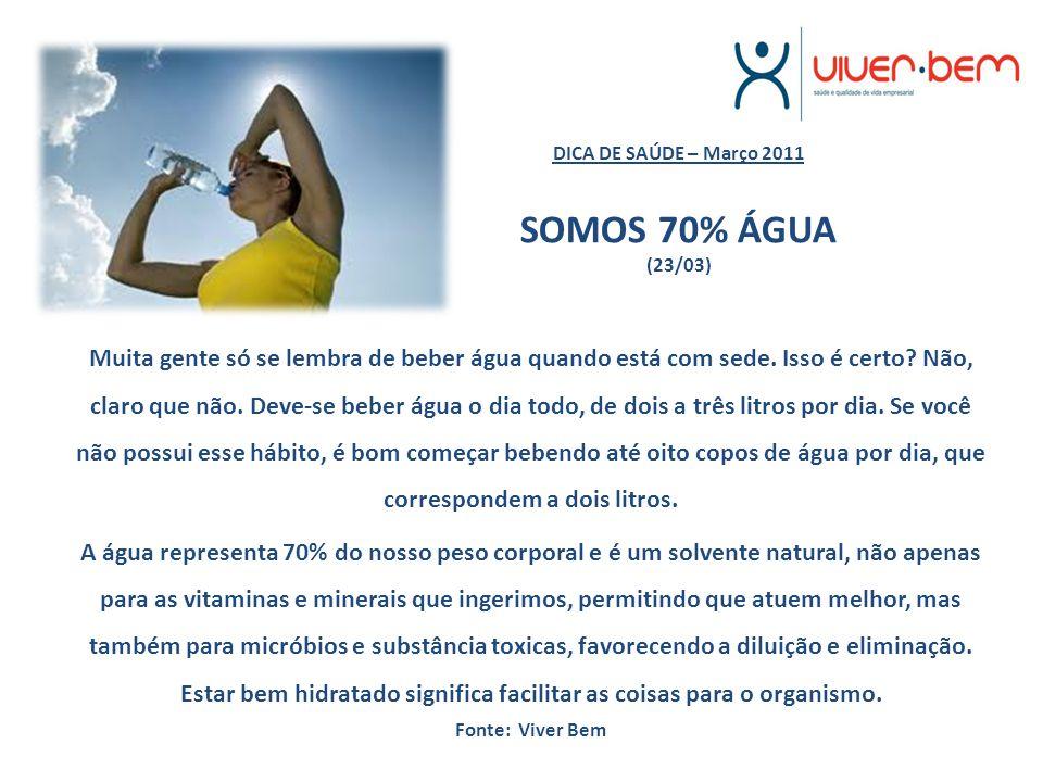 DICA DE SAÚDE – Março 2011 SOMOS 70% ÁGUA (23/03) Muita gente só se lembra de beber água quando está com sede. Isso é certo? Não, claro que não. Deve-
