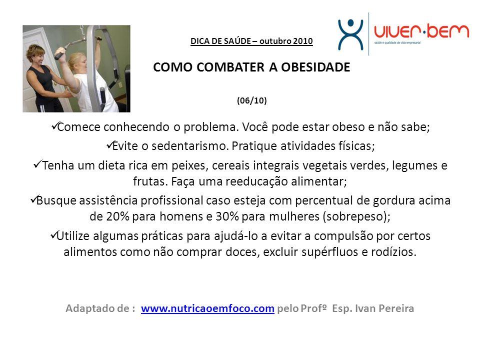DICA DE SAÚDE – outubro 2010 COMO COMBATER A OBESIDADE (06/10) Comece conhecendo o problema. Você pode estar obeso e não sabe; Evite o sedentarismo. P