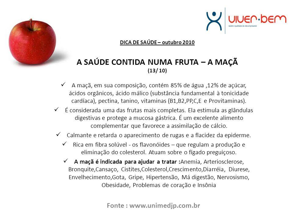 DICA DE SAÚDE – outubro 2010 A SAÚDE CONTIDA NUMA FRUTA – A MAÇÃ (13/ 10) A maçã, em sua composição, contém 85% de água,12% de açúcar, ácidos orgânicos, ácido málico (substância fundamental à tonicidade cardíaca), pectina, tanino, vitaminas (B1,B2,PP,C,E e Provitaminas).