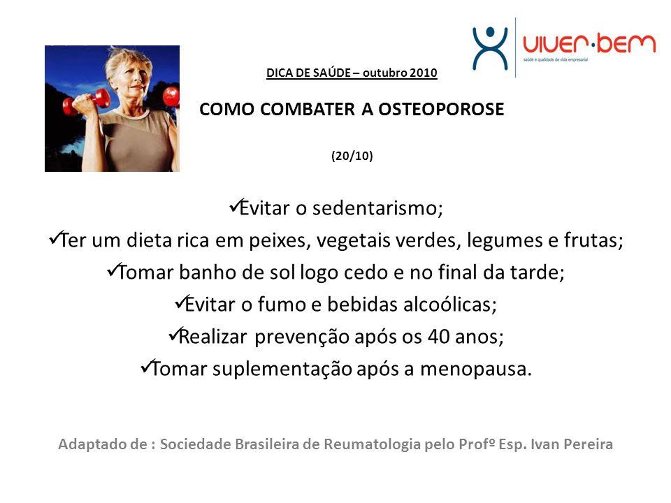 DICA DE SAÚDE – outubro 2010 COMO COMBATER A OSTEOPOROSE (20/10) Evitar o sedentarismo; Ter um dieta rica em peixes, vegetais verdes, legumes e frutas