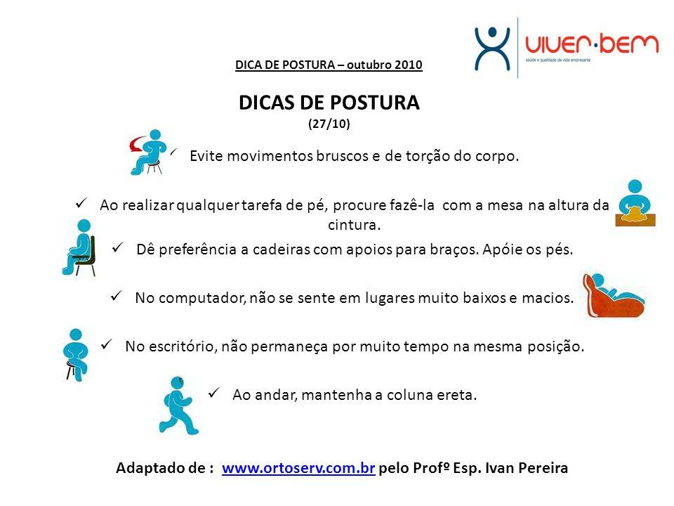 DICA DE POSTURA – outubro 2010 DICAS DE POSTURA (27/10) Evite movimentos bruscos e de torção do corpo. Ao realizar qualquer tarefa de pé, procure fazê