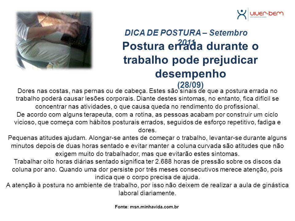 Postura errada durante o trabalho pode prejudicar desempenho (28/09) DICA DE POSTURA – Setembro 2011 Fonte: msn.minhavida.com.br Dores nas costas, nas