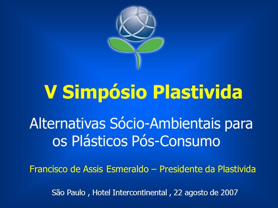 Alternativas Sócio-Ambientais para os Plásticos Pós-Consumo V Simpósio Plastivida São Paulo, Hotel Intercontinental, 22 agosto de 2007 Francisco de As