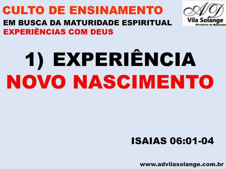 www.advilasolange.com.br 1)EXPERIÊNCIA NOVO NASCIMENTO CULTO DE ENSINAMENTO EM BUSCA DA MATURIDADE ESPIRITUAL ISAIAS 06:01-04 EXPERIÊNCIAS COM DEUS