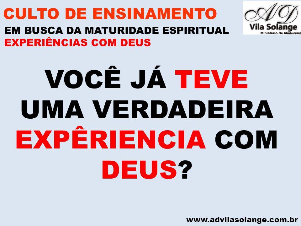 www.advilasolange.com.br VOCÊ JÁ TEVE UMA VERDADEIRA EXPÊRIENCIA COM DEUS? CULTO DE ENSINAMENTO EM BUSCA DA MATURIDADE ESPIRITUAL EXPERIÊNCIAS COM DEU