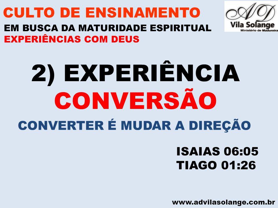 www.advilasolange.com.br 2) EXPERIÊNCIA CONVERSÃO CULTO DE ENSINAMENTO EM BUSCA DA MATURIDADE ESPIRITUAL ISAIAS 06:05 TIAGO 01:26 EXPERIÊNCIAS COM DEU