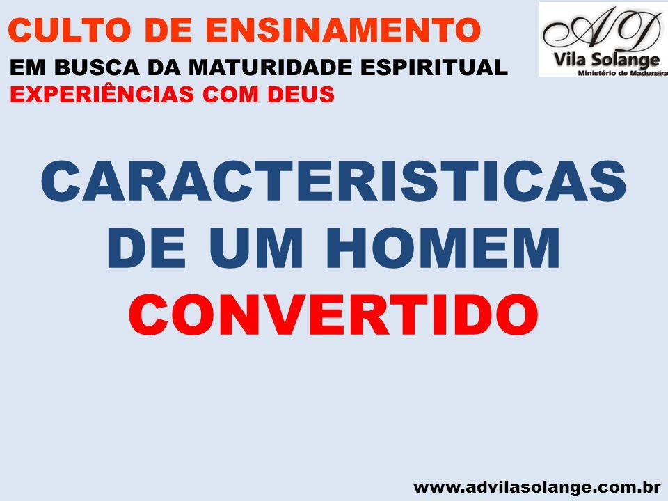 www.advilasolange.com.br CARACTERISTICAS DE UM HOMEM CONVERTIDO CULTO DE ENSINAMENTO EM BUSCA DA MATURIDADE ESPIRITUAL EXPERIÊNCIAS COM DEUS