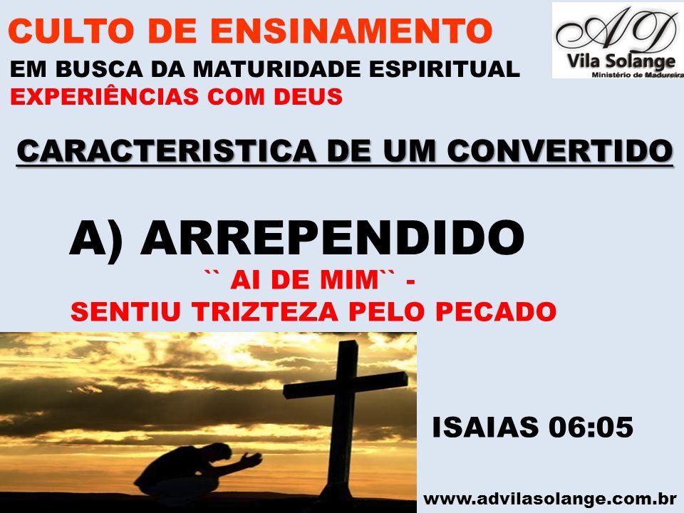www.advilasolange.com.br CARACTERISTICA DE UM CONVERTIDO CULTO DE ENSINAMENTO EM BUSCA DA MATURIDADE ESPIRITUAL EXPERIÊNCIAS COM DEUS A) ARREPENDIDO I