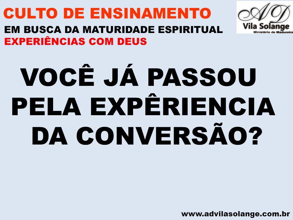 www.advilasolange.com.br VOCÊ JÁ PASSOU PELA EXPÊRIENCIA DA CONVERSÃO? CULTO DE ENSINAMENTO EM BUSCA DA MATURIDADE ESPIRITUAL EXPERIÊNCIAS COM DEUS